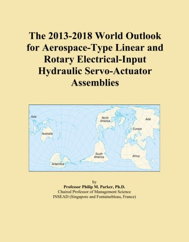 2017 Servo - The 2013-2018 World Outlook for Aerospace-Type Linear and Rotary Electrical-Input Hydraulic Servo-Actuator Assemblies