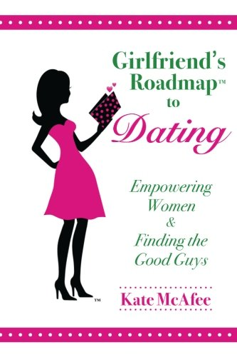 Book: Girlfriend's Roadmap™ to Dating - Empowering Women & Finding the Good Guys (Volume 1) by Kate McAfee