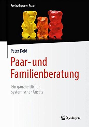 Paar- und Familienberatung: Ein ganzheitlicher, systemischer Ansatz (Psychotherapie: Praxis)