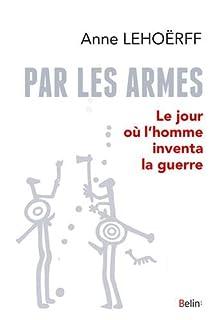 Par les armes : le jour où l'homme inventa la guerre, Lehoërff, Anne