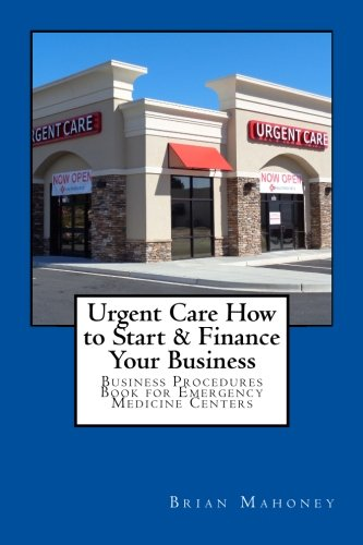 Urgent Care How to Start & Finance Your Business: Business Procedures Book for Emergencies Medicine Centers