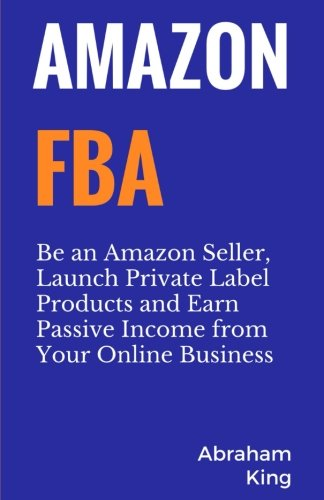 [BEST] Amazon FBA: Be an Amazon Seller, Launch Private Label Products and Earn Passive Income From Your Onl T.X.T