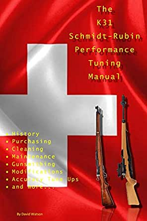 Amazon.com: The K31 Schmidt Rubin Performance Tuning Manual: Gunsmithing  tips for modifying your K31 Schmidt Rubin rifles. eBook: Watson, David:  Kindle StoreAmazon.com