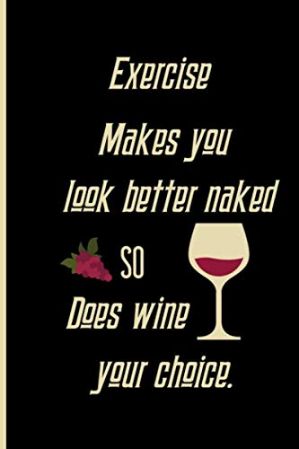 Exercise Makes you look better naked so does wine your choice: Small Funny Lined Notebook / Journal for Wine Lovers by Creative Line Publishing