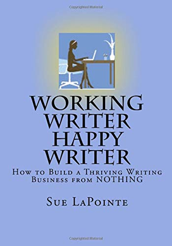 Working Writer Happy Writer: How To Build A Thriving Writing Business From Nothing
