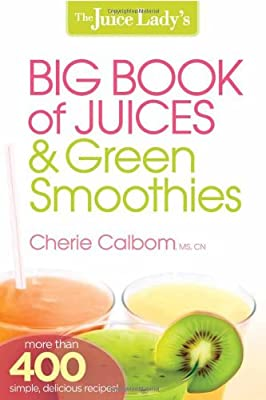 The Juice Ladys Big Book Of Juices And Green Smoothies More Than 400 Simple Delicious Recipes