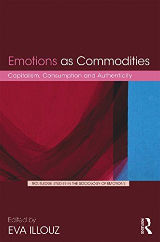 Emotions as Commodities: Capitalism, Consumption and Authenticity (Routledge Studies in the Sociology of Emotions Book 2)