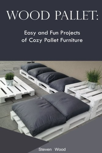 Wood Pallet: Easy and Fun Projects of Cozy Pallet Furniture: (Indoor and Outdoor Furniture) (pallete furniture) (Steven Furniture)
