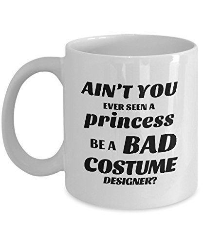 STHstore AIN'T YOU EVER SEEN A PRINCESS BE A BAD COSTUME DESIGNER? Funny For COSTUME DESIGNER Coffee Mugs - For Christmas, Retirement, Thank You, Happy Holiday Gift 11 OZ -