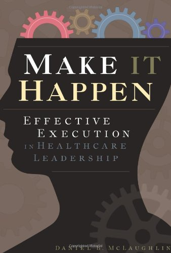 Make it Happen: Effective Execution in Healthcare Leadership (Ache Management)