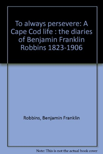 To always persevere: A Cape Cod life : the diaries of Benjamin Franklin Robbins 1823-1906