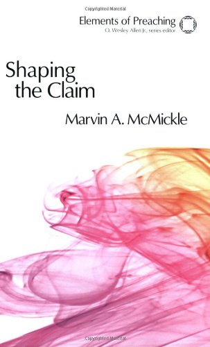 Shaping the Claim: Moving from Text to Sermon (Elements of Preaching)