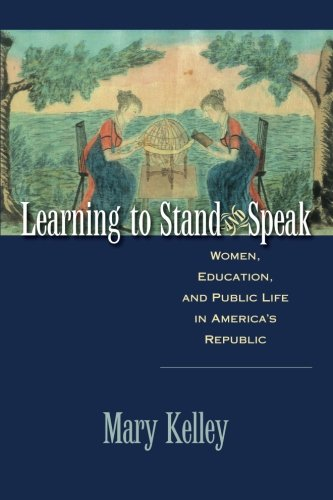 Learning to Stand and Speak: Women, Education, and Public Life in America's Republic (Published by the Omohundro Institute of Early American History ... and the University of North Carolina Press)