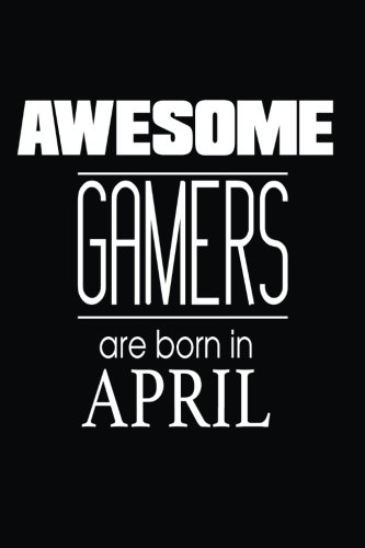 Awesome Gamers Are Born in April: Video Gaming Lover Birthday Gift Notebook
