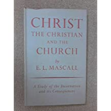 CHRIST, THE CHRISTIAN AND THE CHURCH: A STUDY OF THE INCARNATION AND ITS CONSEQUENCES.