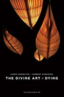 The Divine Art of Dying: How to Live Well While Dying