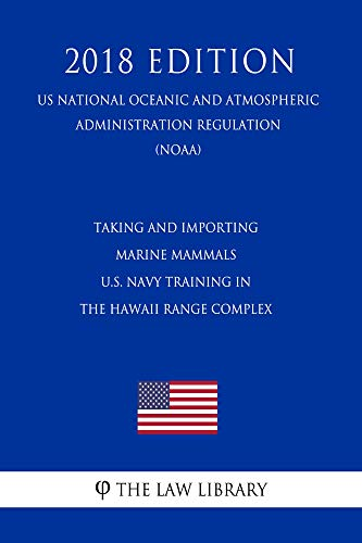 Taking and Importing Marine Mammals - U.S. Navy Training in the Hawaii Range Complex (US National Oceanic and Atmospheric Administration Regulation) (NOAA) (2018 Edition) (Marine Mammal Training)