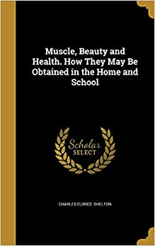 Book Muscle, Beauty and Health. How They May Be Obtained in the Home and School