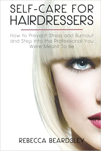 Self care for hairdressers how to prevent stress and burnout and self care for hairdressers how to prevent stress and burnout and step into the professional you were meant to be best practices for hairdressers volume fandeluxe Images