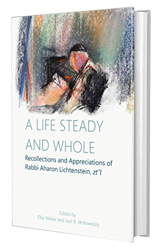 A Life Steady and Whole: Recollections and Appreciations of Rabbi Aharon Lichtenstein, zt'l