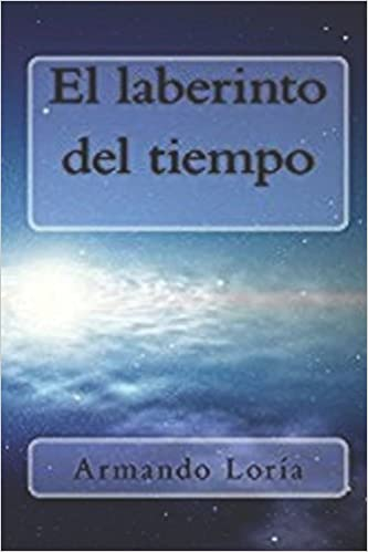 El laberinto del tiempo (Spanish Edition): Armando Loría: 9781507669570: Amazon.com: Books