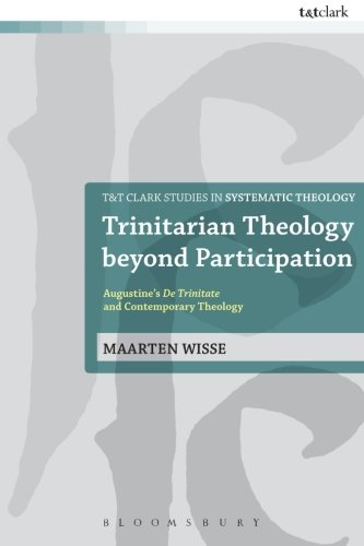 Trinitarian Theology beyond Participation: Augustine's De Trinitate and Contemporary Theology (T&T Clark Studies in Systematic Theology)