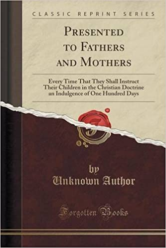 Presented to Fathers and Mothers: Every Time That They Shall Instruct Their Children in the Christian Doctrine an Indulgence of One Hundred Days (Classic Reprint) by Unknown Author (2015-09-27)