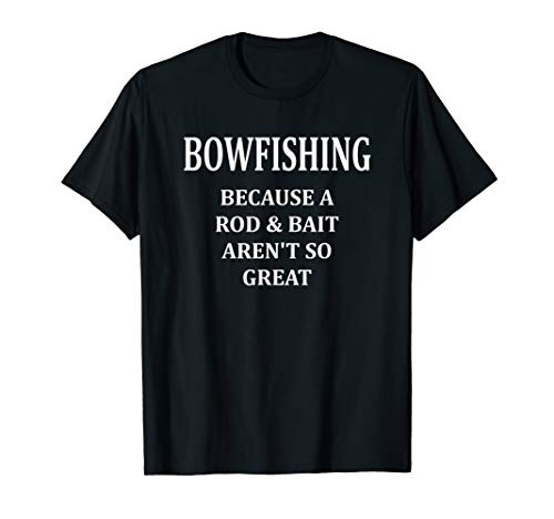 Bowfishing - a Rod and Bait Aren't so Great: Funny Fishing T-Shirt
