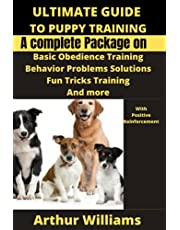 ULTIMATE GUIDE TO PUPPY TRAINING: A COMPLETE PACKAGE ON BASIC OBIEDENCE TRAINING, BEHAVIOR PROBLEMS SOLUTIONS, FUN TRICKS TRAINING AND MORE