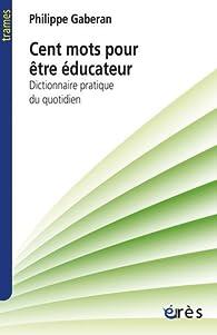 Cent mots pour être éducateur : Dictionnaire pratique du quotidien par Philippe Gaberan