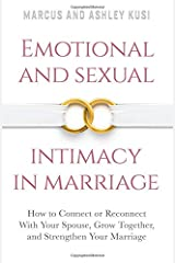 Emotional and Sexual Intimacy in Marriage: How to Connect or Reconnect With Your Spouse, Grow Together, and Strengthen Your Marriage Paperback