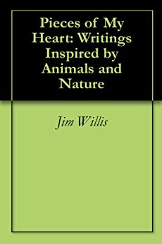 Pieces of My Heart: Writings Inspired by Animals and Nature by [Willis, Jim]