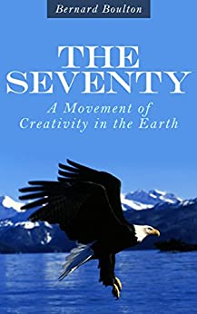 THE SEVENTY: A Movement of Creativity in the Earth by [Boulton, Bernard]