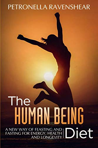 The Human Being Diet: A blueprint for feasting and fasting your way to feeling, looking and being your best (The Best Diet For Humans)
