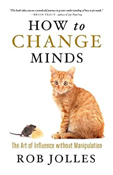 How to Change Minds: The Art of Influence without Manipulation by [Jolles, Rob]