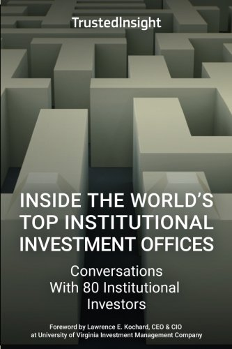 Inside The World's Top Institutional Investment Offices: Conversations With 80 Institutional Investors by Trusted Insight