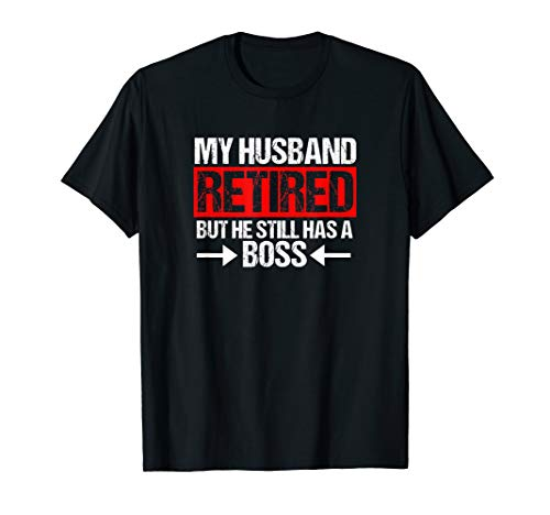 Funny Wife My Husband Retired But He Still Has A Boss Shirt (My Husband Has The Best Wife)