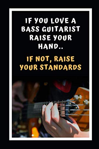 If You Love A Bass Guitarist Raise Your Hands.. If Not, Raise Your Standards: Themed Novelty Lined Notebook / Journal To Write In Perfect Gift Item (6 x 9 inches)