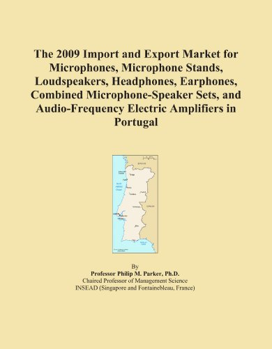 The 2009 Import and Export Market for Microphones, Microphone Stands, Loudspeakers, Headphones, Earphones, Combined Microphone-Speaker Sets, and Audio-Frequency Electric Amplifiers in Portugal by ICON Group International, Inc.