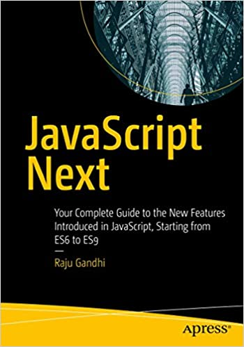 Javascript Next Your Complete Guide To The New Features Introduced In Javascript Starting From Es6 To Es9 Gandhi Raju 9781484253939 Amazon Com Books