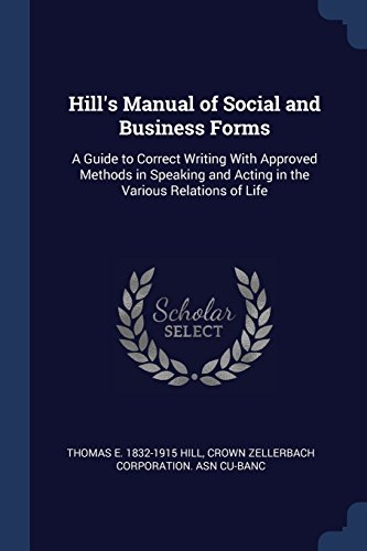 Hill's Manual of Social and Business Forms: A Guide to Correct Writing With Approved Methods in Speaking and Acting in the Various Relations of Life