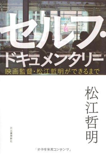 セルフ・ドキュメンタリー ---映画監督・松江哲明ができるまで