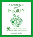 How Happy Is Your Health?: 50 Great Tips to Help You Live a Long, Happy and Healthy Life
