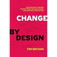 Change by Design: How Design Thinking Transforms Organizations and Inspires Innovation