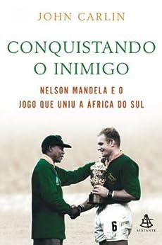 Invictus - Conquistando o inimigo: Nelson Mandela e o jogo que uniu a África do Sul. por [Carlin, John]