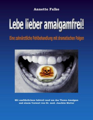 Lebe lieber amalgamfrei!: Eine zahnärztliche Fehlbehandlung mit dramatischen Folgen