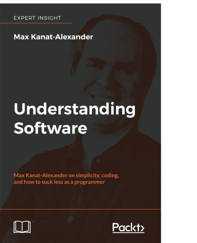 Understanding Software: Max Kanat-Alexander on simplicity, coding, and how to suck less as a programmer
