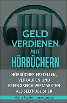 Online Geld verdienen mit Hörbüchern: Hörbücher erstellen, verkaufen und erfolgreich vermarkten als Selfpublisher (Online Geld verdienen, Geld ... Self-Publisher, Online-Marketing)