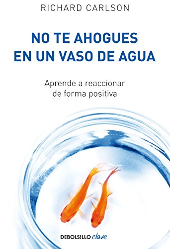 No te ahogues en un vaso de agua Aprende a reaccionar de forma positiva (Clave)