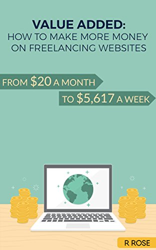 Value Added: How to Make More Money on Freelancing Websites: From $20 a Month to $5,617 a Week